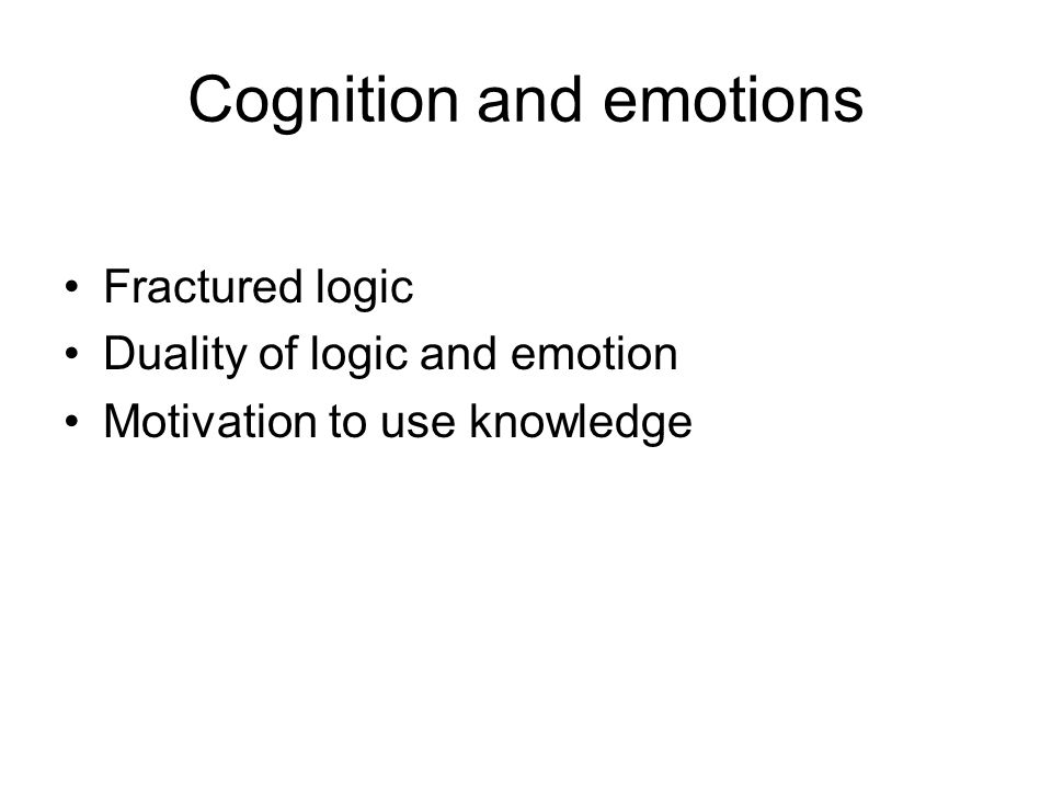 Cognition and emotions Fractured logic Duality of logic and emotion Motivation to use knowledge