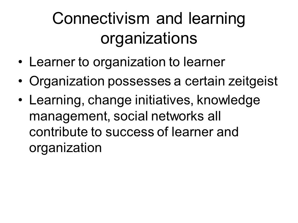 Connectivism and learning organizations Learner to organization to learner Organization possesses a certain zeitgeist Learning, change initiatives, kn