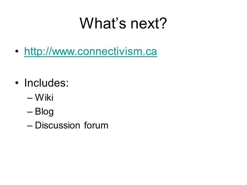 Whats next? http://www.connectivism.ca Includes: –Wiki –Blog –Discussion forum