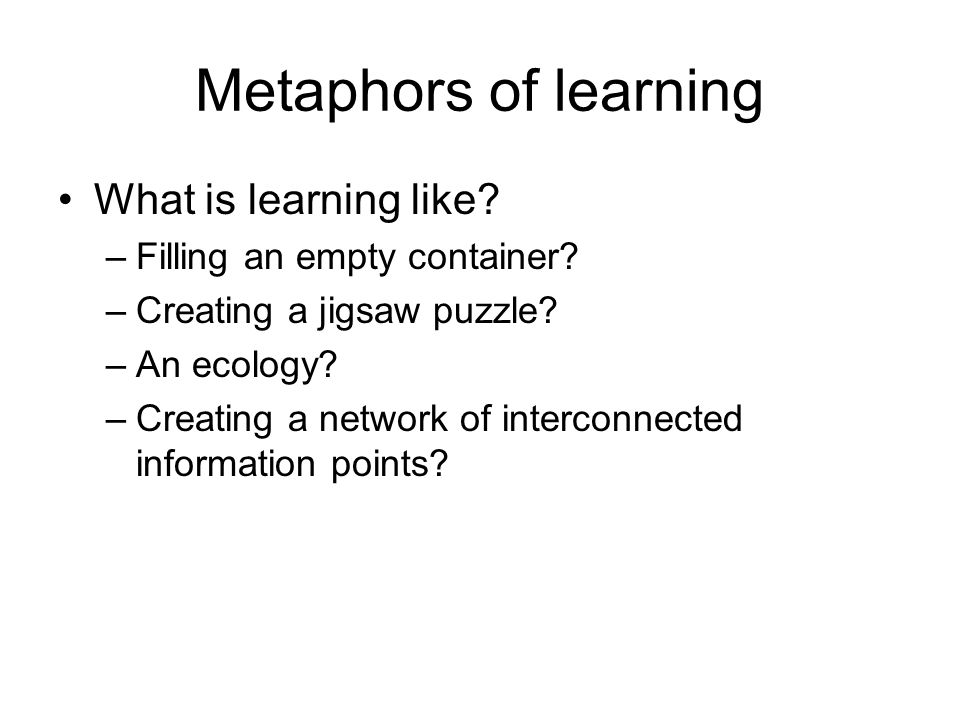 Metaphors of learning What is learning like? –Filling an empty container? –Creating a jigsaw puzzle? –An ecology? –Creating a network of interconnecte