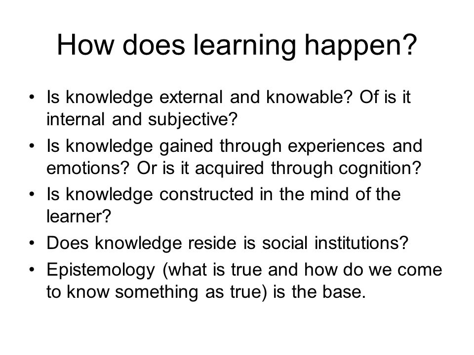 How does learning happen? Is knowledge external and knowable? Of is it internal and subjective? Is knowledge gained through experiences and emotions?