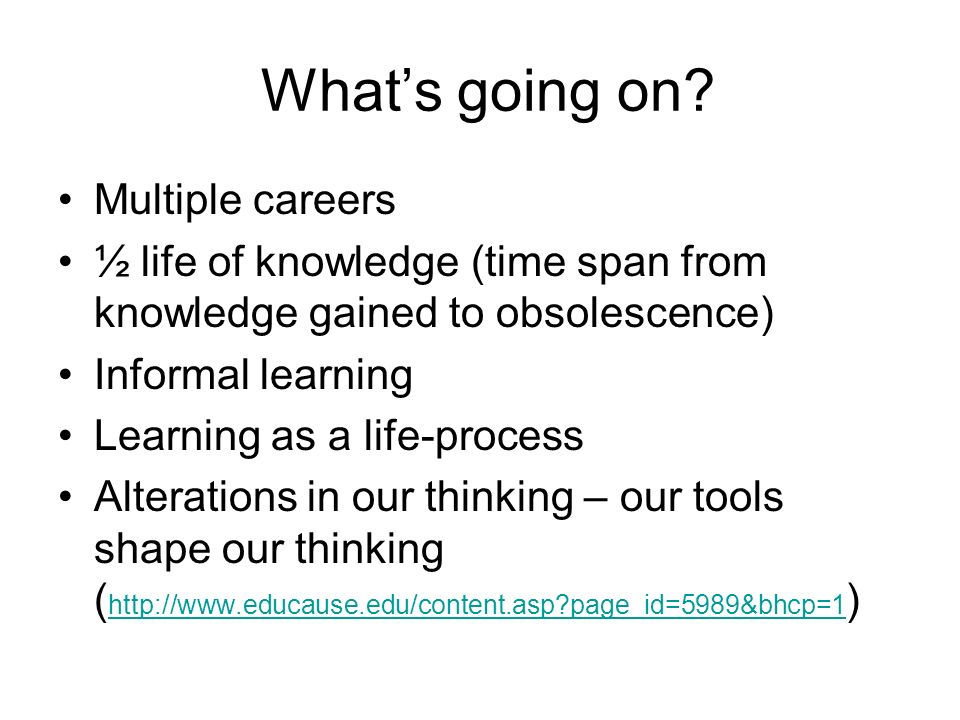 Whats going on? Multiple careers ½ life of knowledge (time span from knowledge gained to obsolescence) Informal learning Learning as a life-process Al