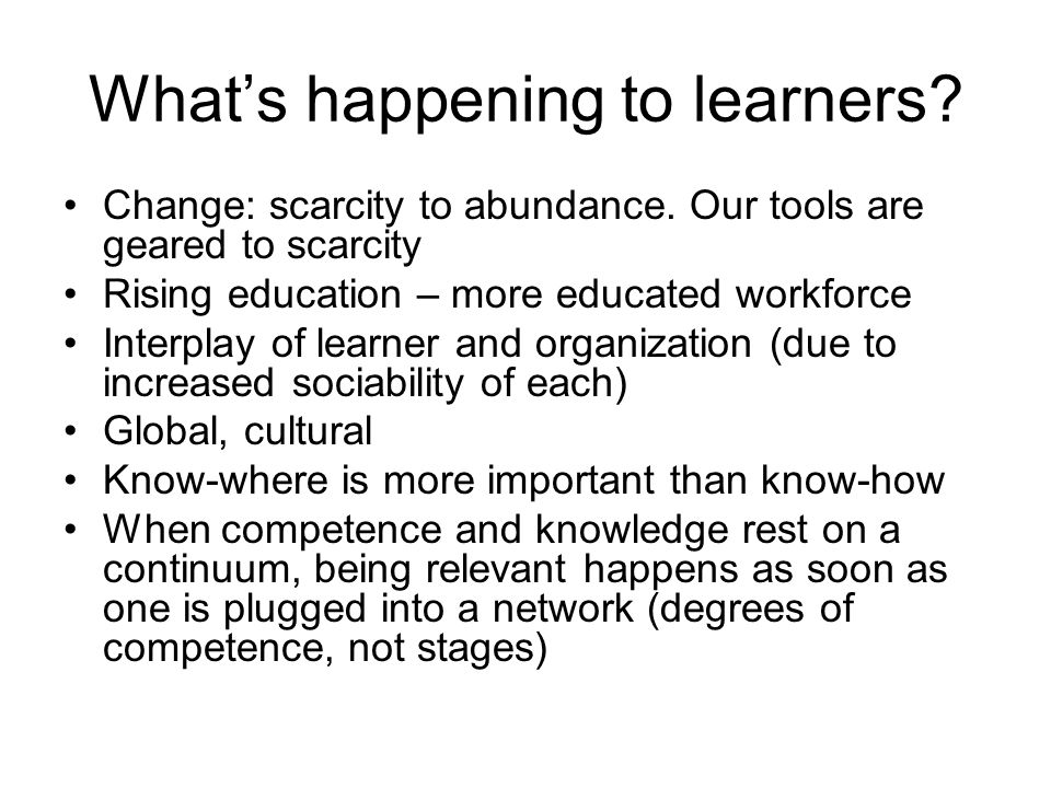 Whats happening to learners? Change: scarcity to abundance. Our tools are geared to scarcity Rising education – more educated workforce Interplay of l