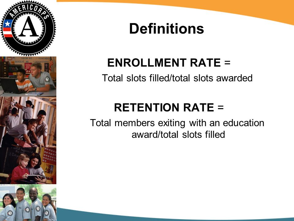 Definitions ENROLLMENT RATE = Total slots filled/total slots awarded RETENTION RATE = Total members exiting with an education award/total slots filled