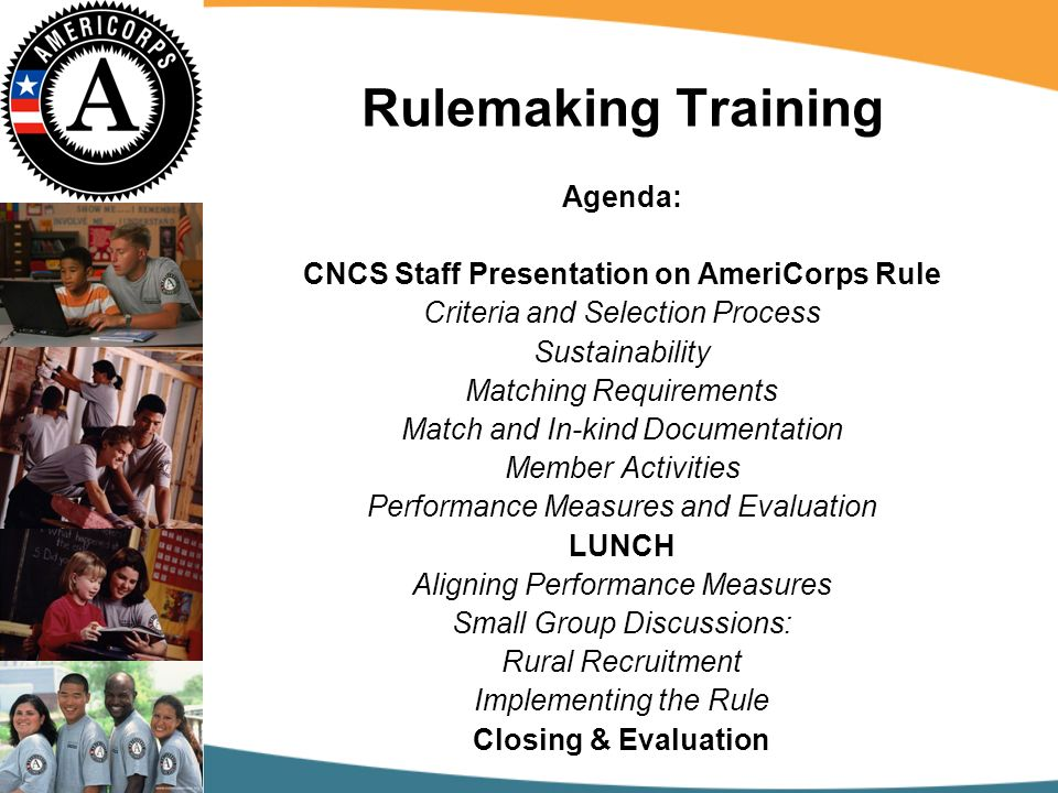 Rulemaking Training Agenda: CNCS Staff Presentation on AmeriCorps Rule Criteria and Selection Process Sustainability Matching Requirements Match and In-kind Documentation Member Activities Performance Measures and Evaluation LUNCH Aligning Performance Measures Small Group Discussions: Rural Recruitment Implementing the Rule Closing & Evaluation