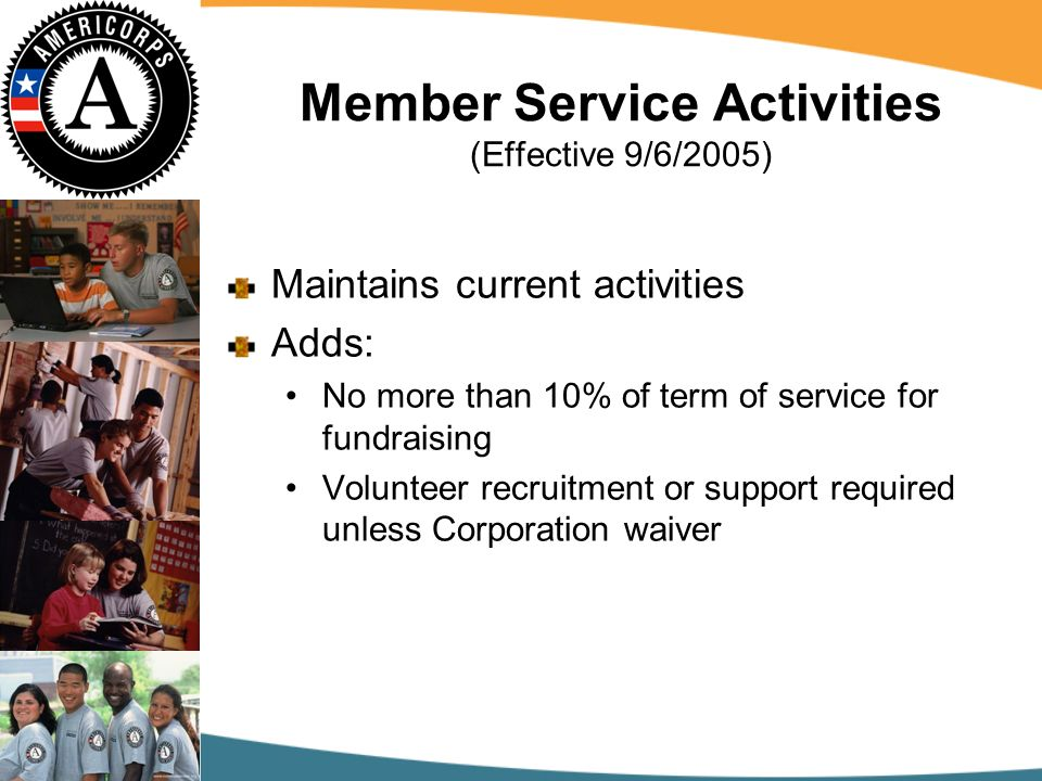 Member Service Activities (Effective 9/6/2005) Maintains current activities Adds: No more than 10% of term of service for fundraising Volunteer recruitment or support required unless Corporation waiver