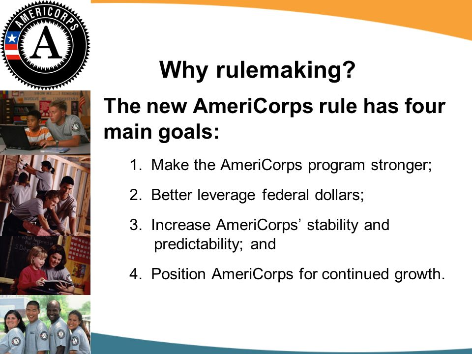 Why rulemaking. The new AmeriCorps rule has four main goals: 1.