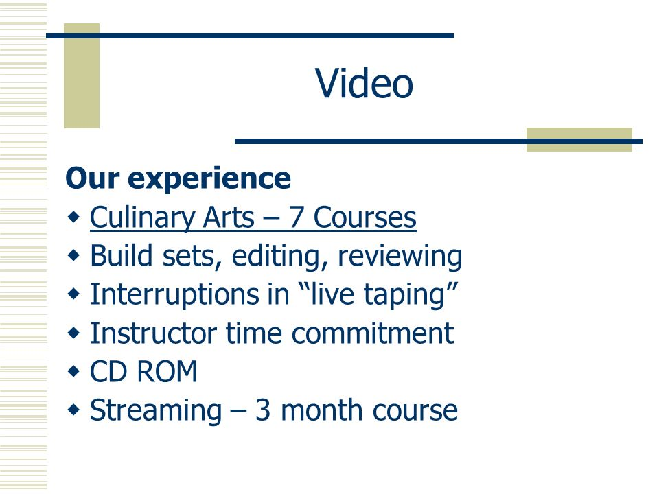 Video Our experience Culinary Arts – 7 Courses Build sets, editing, reviewing Interruptions in live taping Instructor time commitment CD ROM Streaming – 3 month course