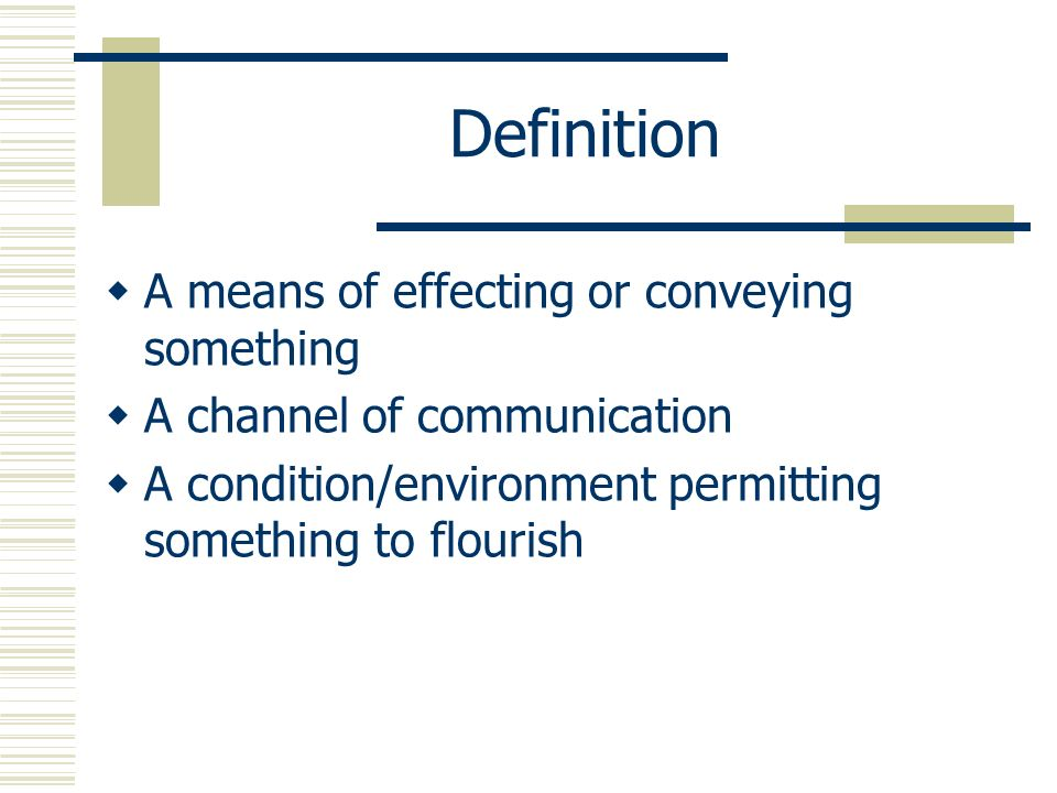 Definition A means of effecting or conveying something A channel of communication A condition/environment permitting something to flourish