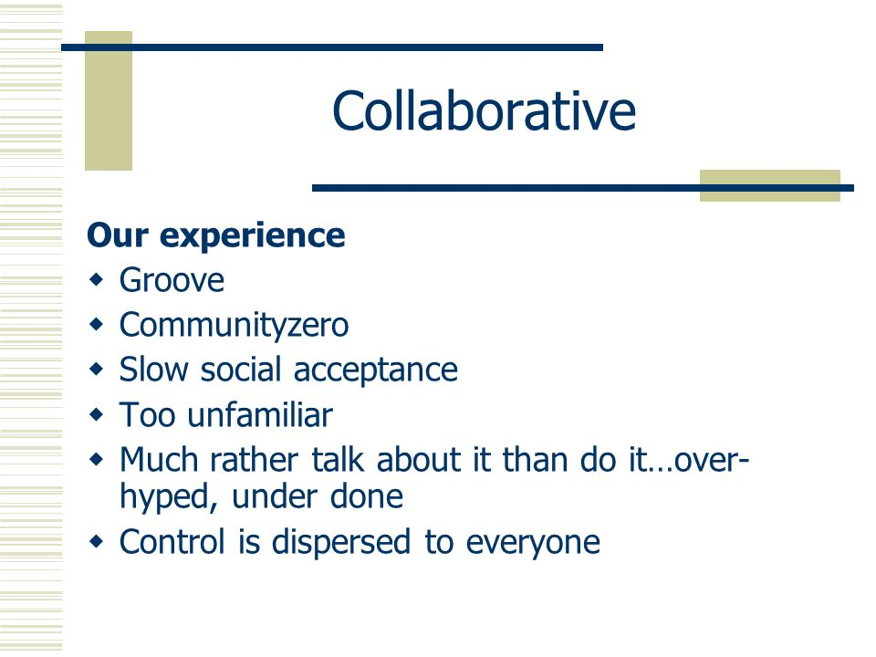 Collaborative Our experience Groove Communityzero Slow social acceptance Too unfamiliar Much rather talk about it than do it…over- hyped, under done Control is dispersed to everyone