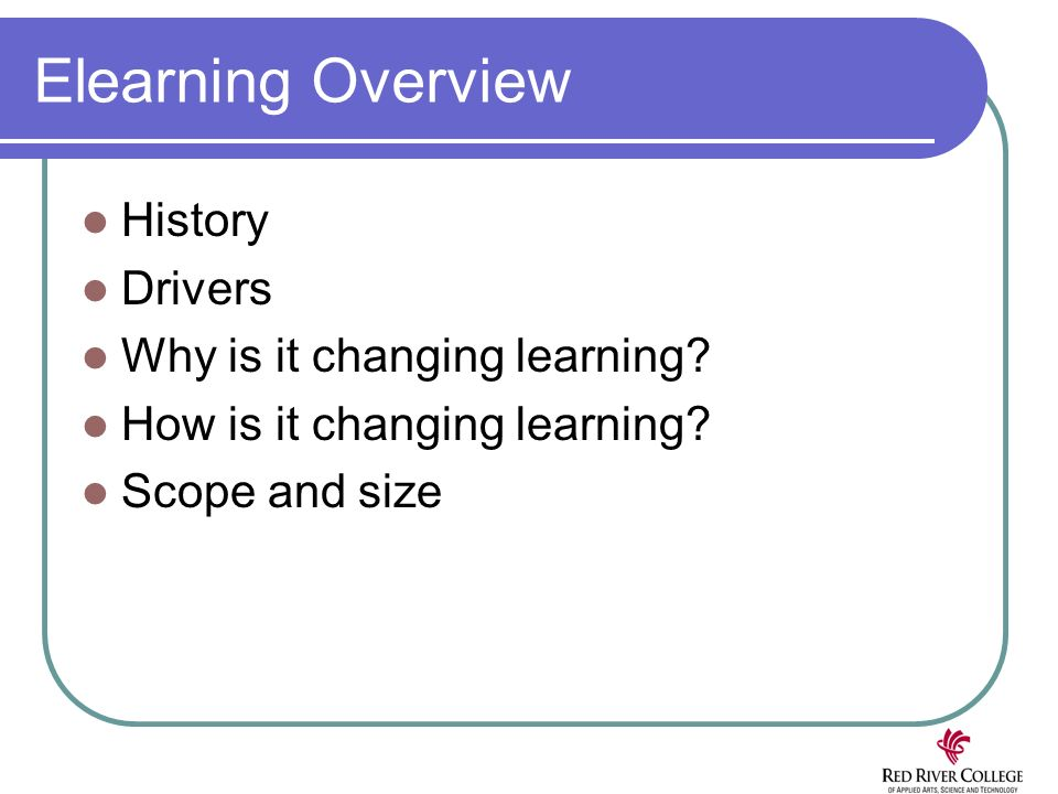 Elearning Overview History Drivers Why is it changing learning? How is it changing learning? Scope and size