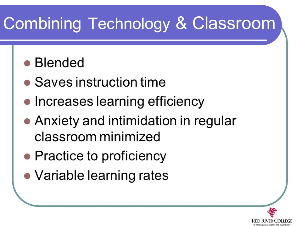 Combining Technology & Classroom Blended Saves instruction time Increases learning efficiency Anxiety and intimidation in regular classroom minimized Practice to proficiency Variable learning rates