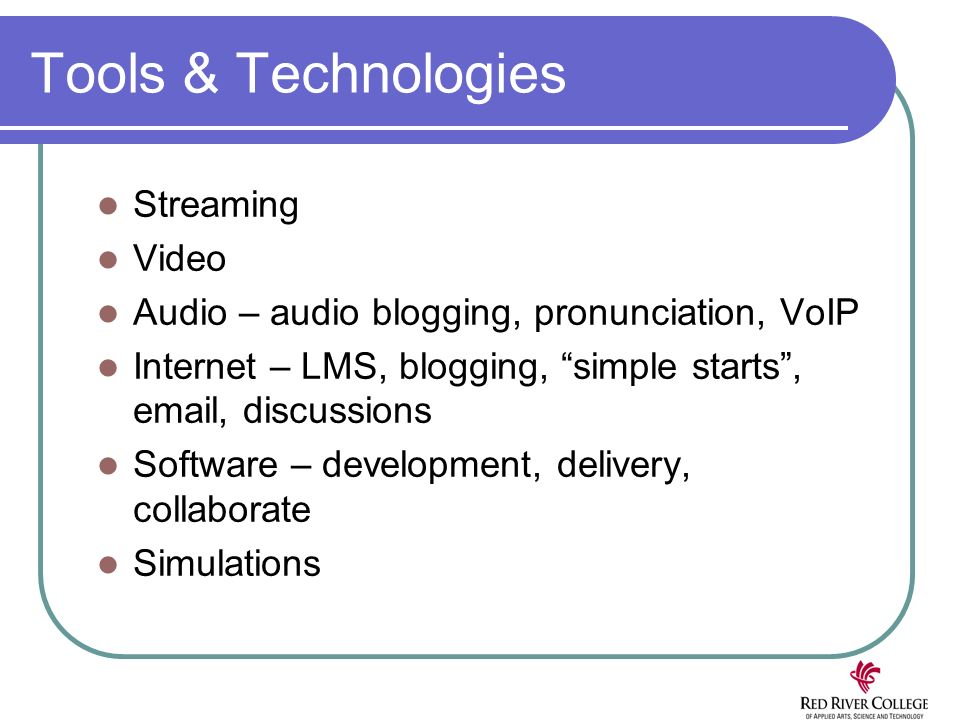 Tools & Technologies Streaming Video Audio – audio blogging, pronunciation, VoIP Internet – LMS, blogging, simple starts, email, discussions Software – development, delivery, collaborate Simulations