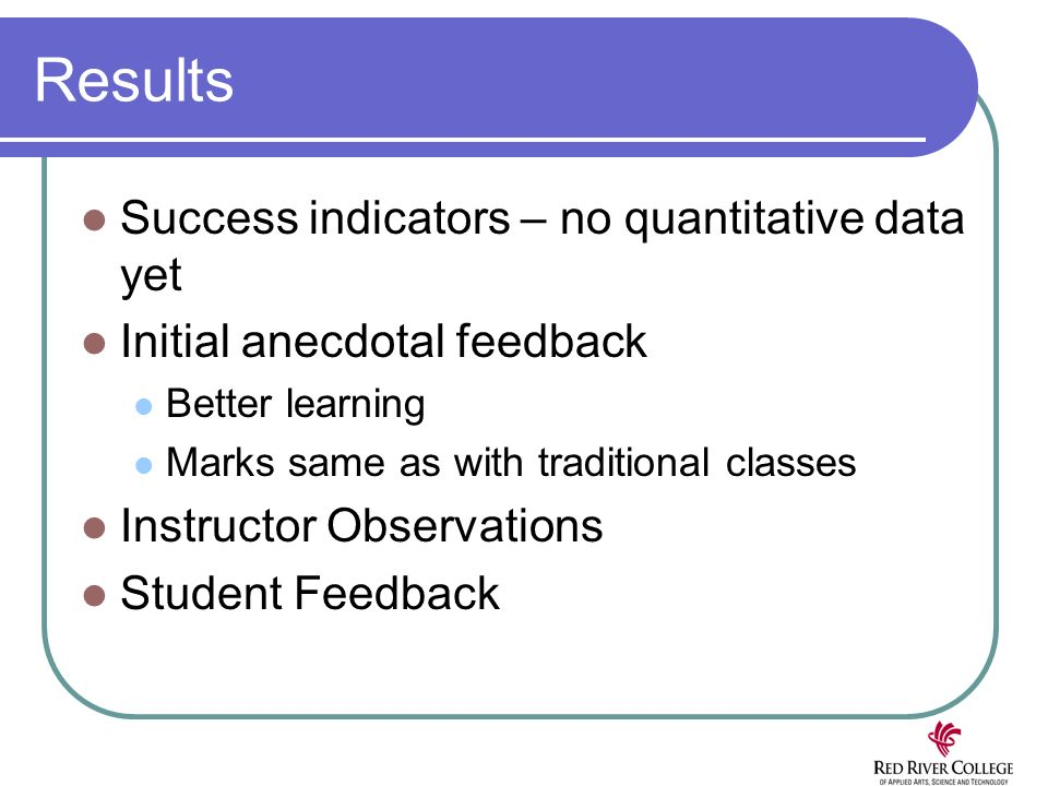 Results Success indicators – no quantitative data yet Initial anecdotal feedback Better learning Marks same as with traditional classes Instructor Observations Student Feedback