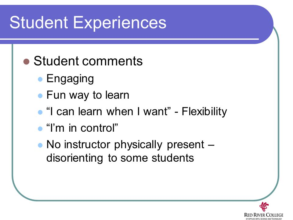 Student Experiences Student comments Engaging Fun way to learn I can learn when I want - Flexibility Im in control No instructor physically present – disorienting to some students