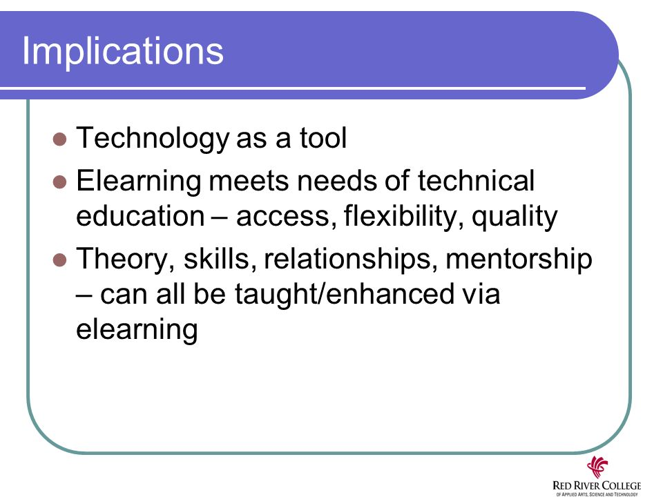 Implications Technology as a tool Elearning meets needs of technical education – access, flexibility, quality Theory, skills, relationships, mentorship – can all be taught/enhanced via elearning