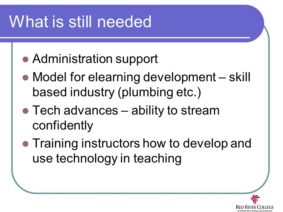 What is still needed Administration support Model for elearning development – skill based industry (plumbing etc.) Tech advances – ability to stream confidently Training instructors how to develop and use technology in teaching