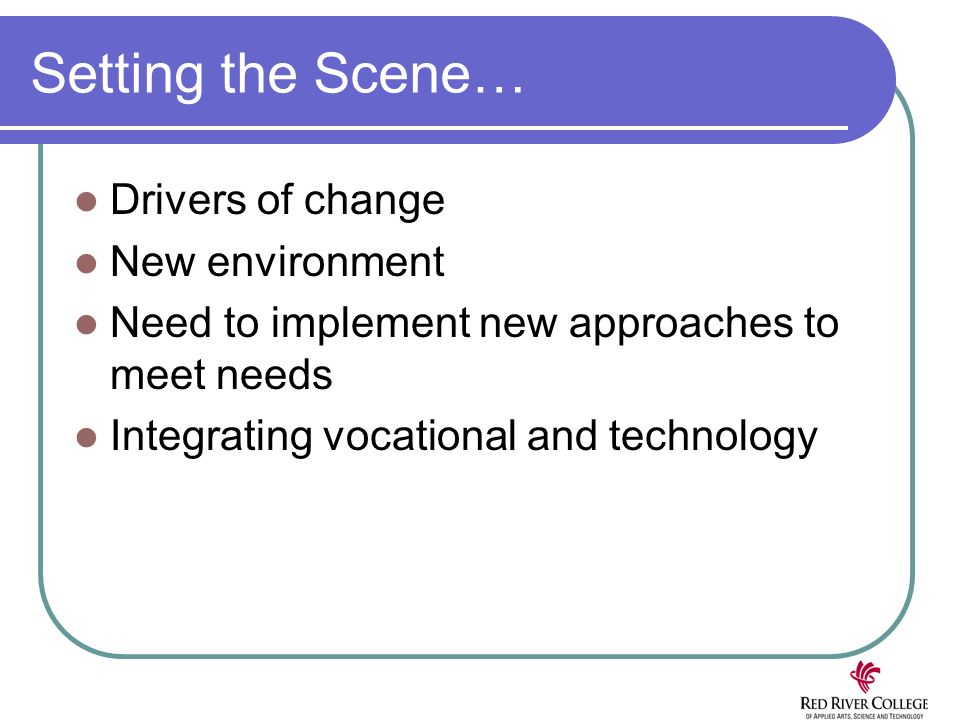 Setting the Scene… Drivers of change New environment Need to implement new approaches to meet needs Integrating vocational and technology
