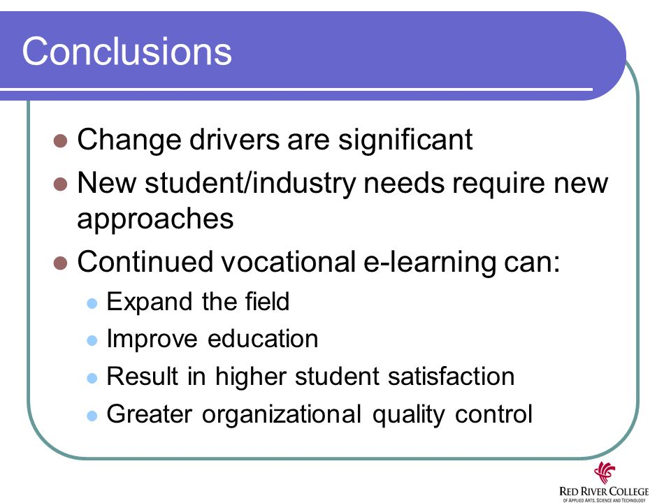 Conclusions Change drivers are significant New student/industry needs require new approaches Continued vocational e-learning can: Expand the field Improve education Result in higher student satisfaction Greater organizational quality control