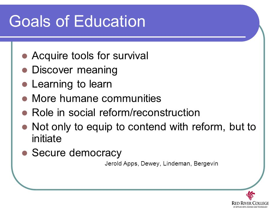 Goals of Education Acquire tools for survival Discover meaning Learning to learn More humane communities Role in social reform/reconstruction Not only