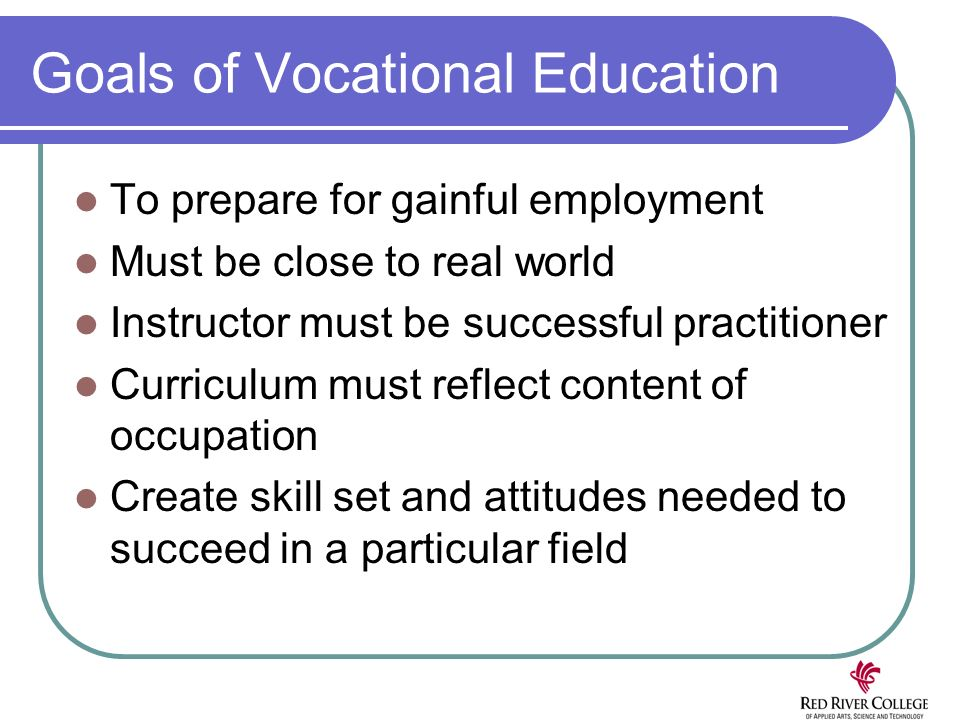 Goals of Vocational Education To prepare for gainful employment Must be close to real world Instructor must be successful practitioner Curriculum must reflect content of occupation Create skill set and attitudes needed to succeed in a particular field