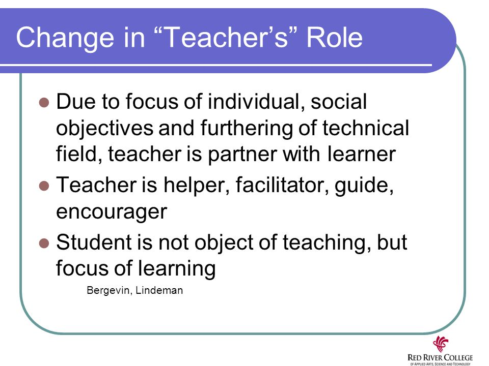 Change in Teachers Role Due to focus of individual, social objectives and furthering of technical field, teacher is partner with learner Teacher is helper, facilitator, guide, encourager Student is not object of teaching, but focus of learning Bergevin, Lindeman