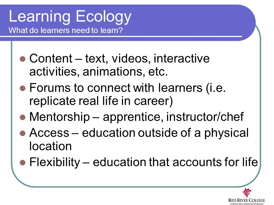 Learning Ecology What do learners need to learn? Content – text, videos, interactive activities, animations, etc. Forums to connect with learners (i.e