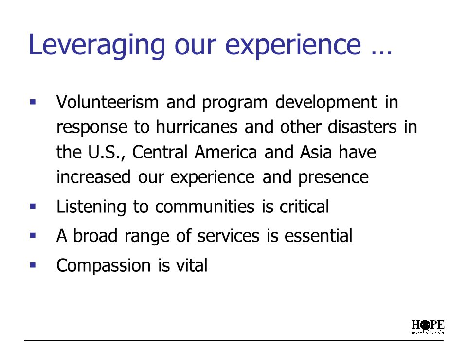 Leveraging our experience … Volunteerism and program development in response to hurricanes and other disasters in the U.S., Central America and Asia have increased our experience and presence Listening to communities is critical A broad range of services is essential Compassion is vital