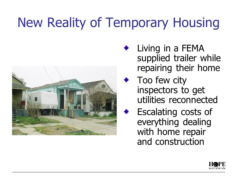 New Reality of Temporary Housing Living in a FEMA supplied trailer while repairing their home Too few city inspectors to get utilities reconnected Escalating costs of everything dealing with home repair and construction