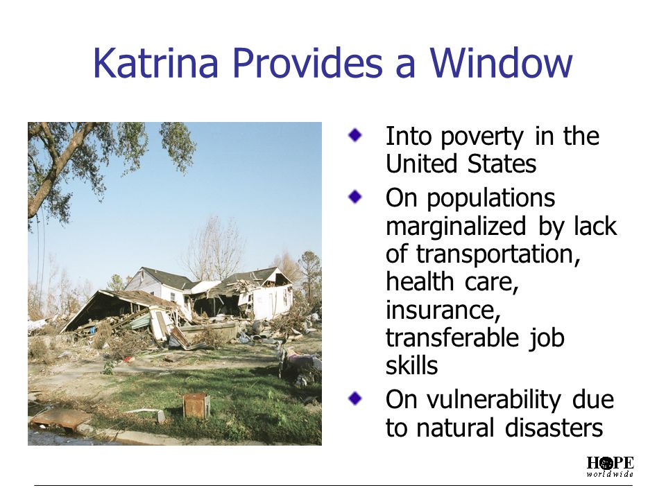 Katrina Provides a Window Into poverty in the United States On populations marginalized by lack of transportation, health care, insurance, transferable job skills On vulnerability due to natural disasters
