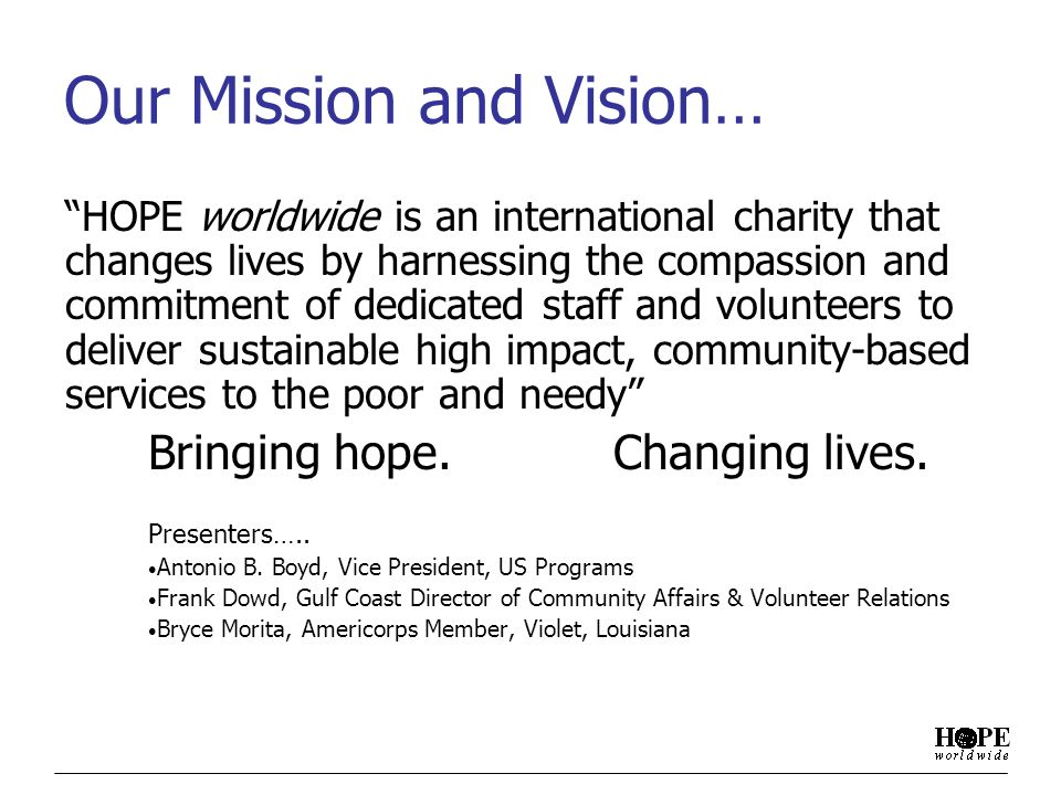 Our Mission and Vision… HOPE worldwide is an international charity that changes lives by harnessing the compassion and commitment of dedicated staff and volunteers to deliver sustainable high impact, community-based services to the poor and needy Bringing hope.