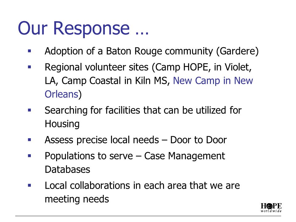 Our Response … Adoption of a Baton Rouge community (Gardere) Regional volunteer sites (Camp HOPE, in Violet, LA, Camp Coastal in Kiln MS, New Camp in New Orleans) Searching for facilities that can be utilized for Housing Assess precise local needs – Door to Door Populations to serve – Case Management Databases Local collaborations in each area that we are meeting needs
