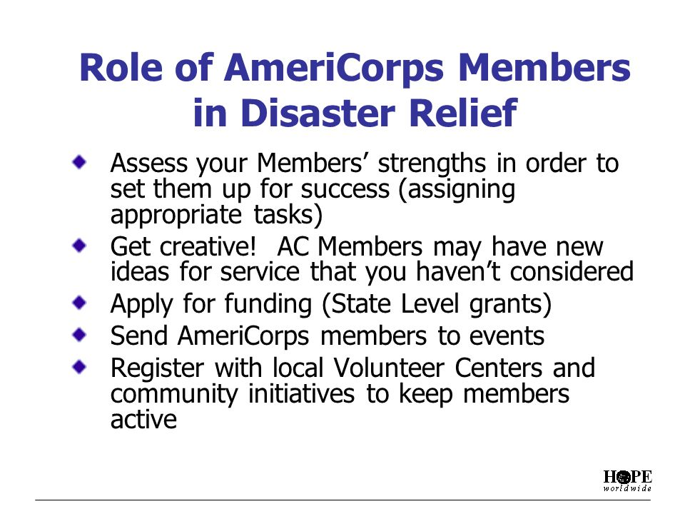Role of AmeriCorps Members in Disaster Relief Assess your Members strengths in order to set them up for success (assigning appropriate tasks) Get creative.