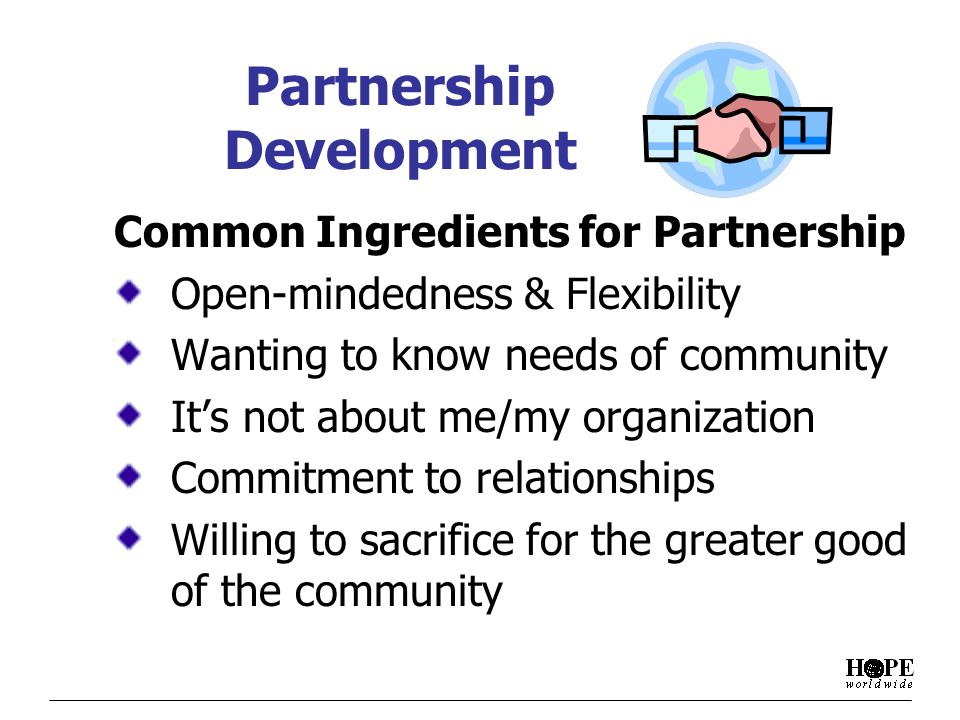 Partnership Development Common Ingredients for Partnership Open-mindedness & Flexibility Wanting to know needs of community Its not about me/my organization Commitment to relationships Willing to sacrifice for the greater good of the community