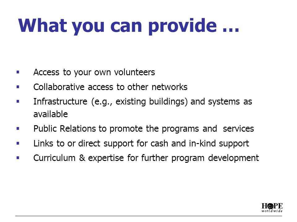 What you can provide … Access to your own volunteers Collaborative access to other networks Infrastructure (e.g., existing buildings) and systems as available Public Relations to promote the programs and services Links to or direct support for cash and in-kind support Curriculum & expertise for further program development
