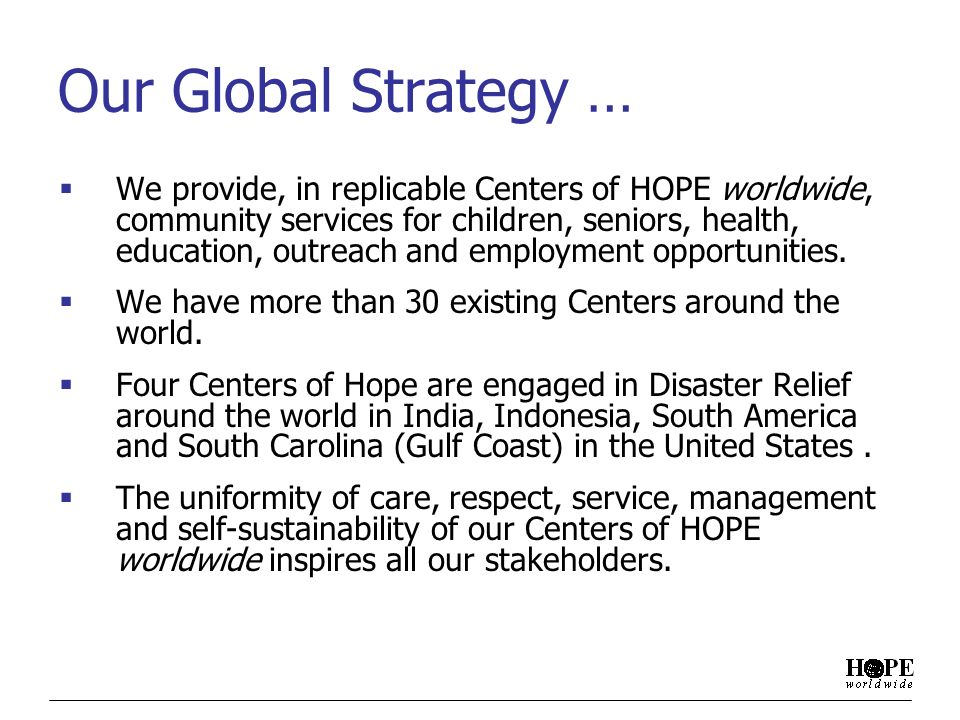 Our Global Strategy … We provide, in replicable Centers of HOPE worldwide, community services for children, seniors, health, education, outreach and employment opportunities.