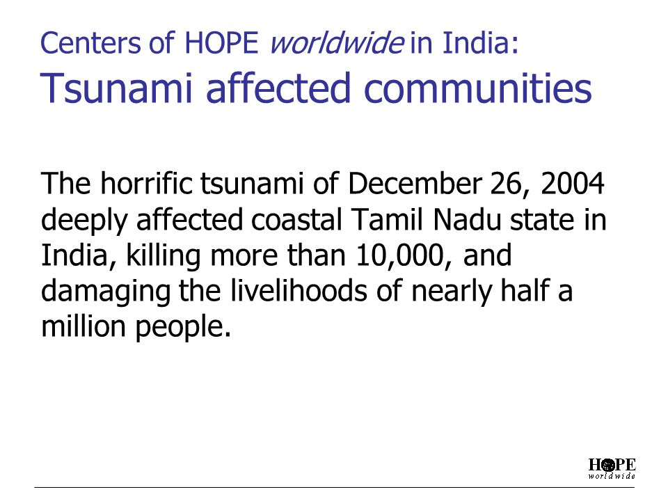 Centers of HOPE worldwide in India: Tsunami affected communities The horrific tsunami of December 26, 2004 deeply affected coastal Tamil Nadu state in India, killing more than 10,000, and damaging the livelihoods of nearly half a million people.