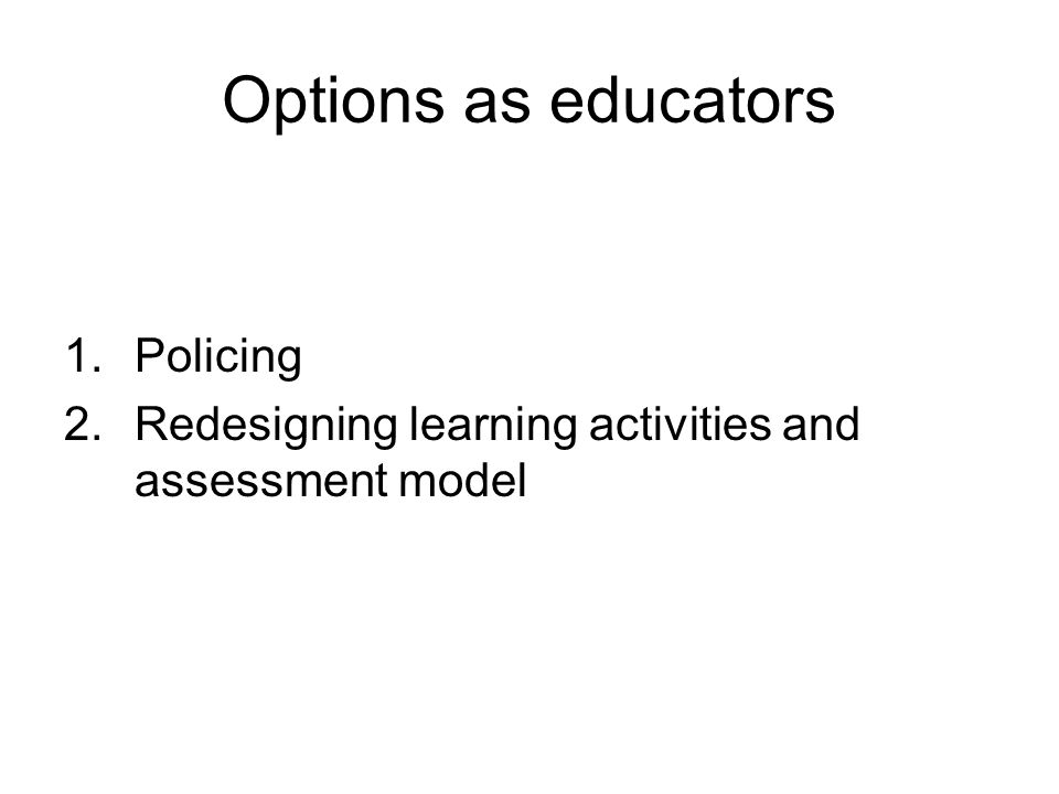Options as educators 1.Policing 2.Redesigning learning activities and assessment model