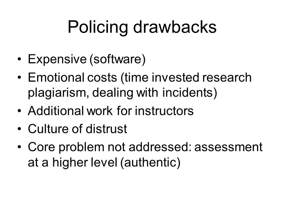 Policing drawbacks Expensive (software) Emotional costs (time invested research plagiarism, dealing with incidents) Additional work for instructors Culture of distrust Core problem not addressed: assessment at a higher level (authentic)