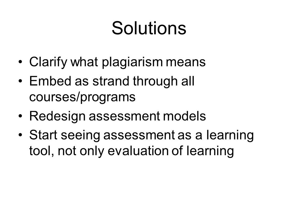 Solutions Clarify what plagiarism means Embed as strand through all courses/programs Redesign assessment models Start seeing assessment as a learning