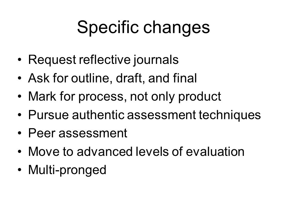 Specific changes Request reflective journals Ask for outline, draft, and final Mark for process, not only product Pursue authentic assessment techniqu