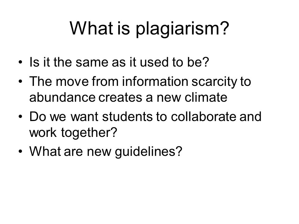 What is plagiarism? Is it the same as it used to be? The move from information scarcity to abundance creates a new climate Do we want students to coll