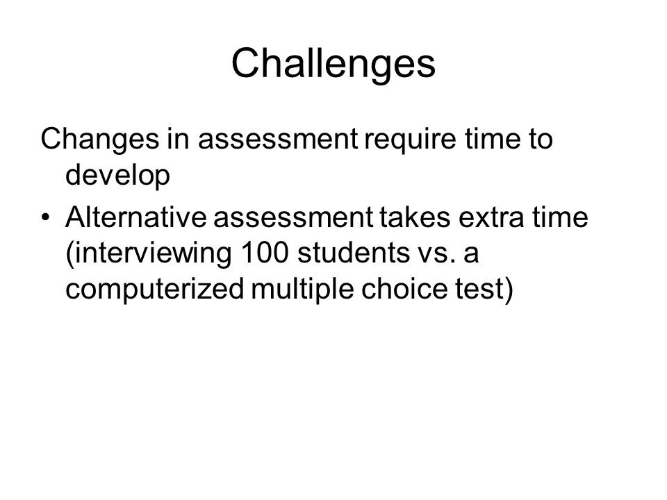 Challenges Changes in assessment require time to develop Alternative assessment takes extra time (interviewing 100 students vs. a computerized multipl