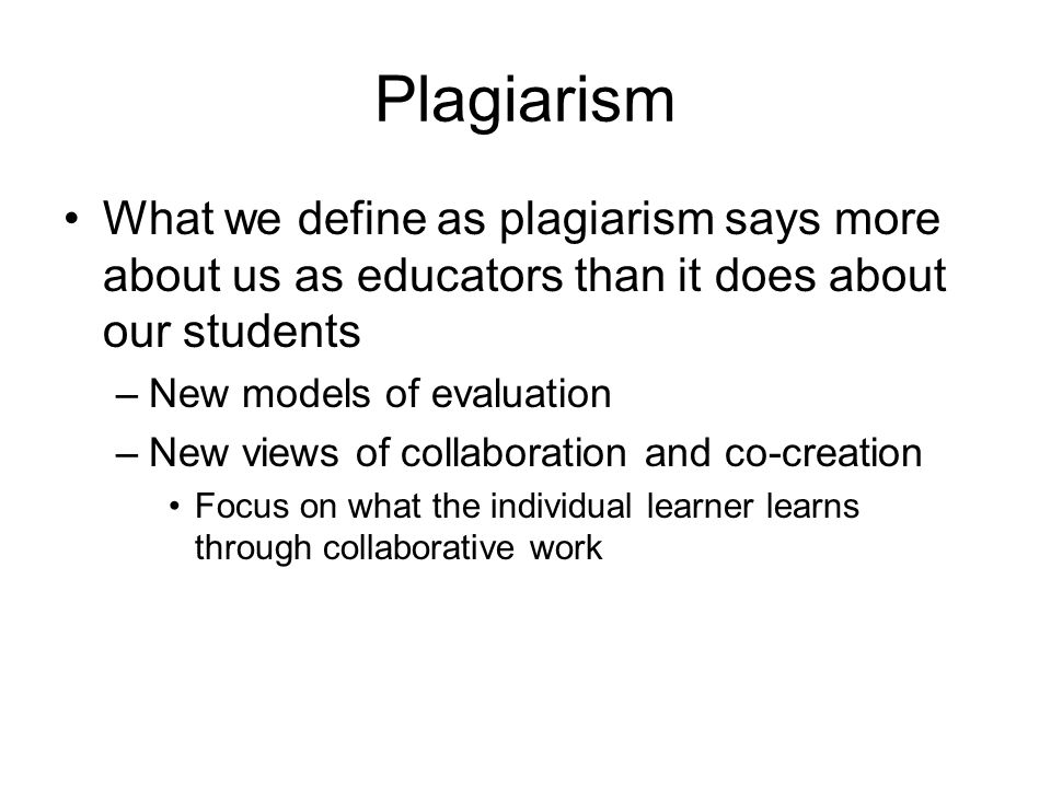 Plagiarism What we define as plagiarism says more about us as educators than it does about our students –New models of evaluation –New views of collab