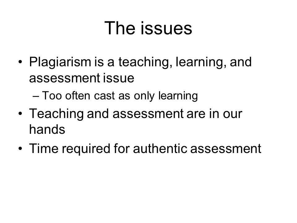 The issues Plagiarism is a teaching, learning, and assessment issue –Too often cast as only learning Teaching and assessment are in our hands Time req