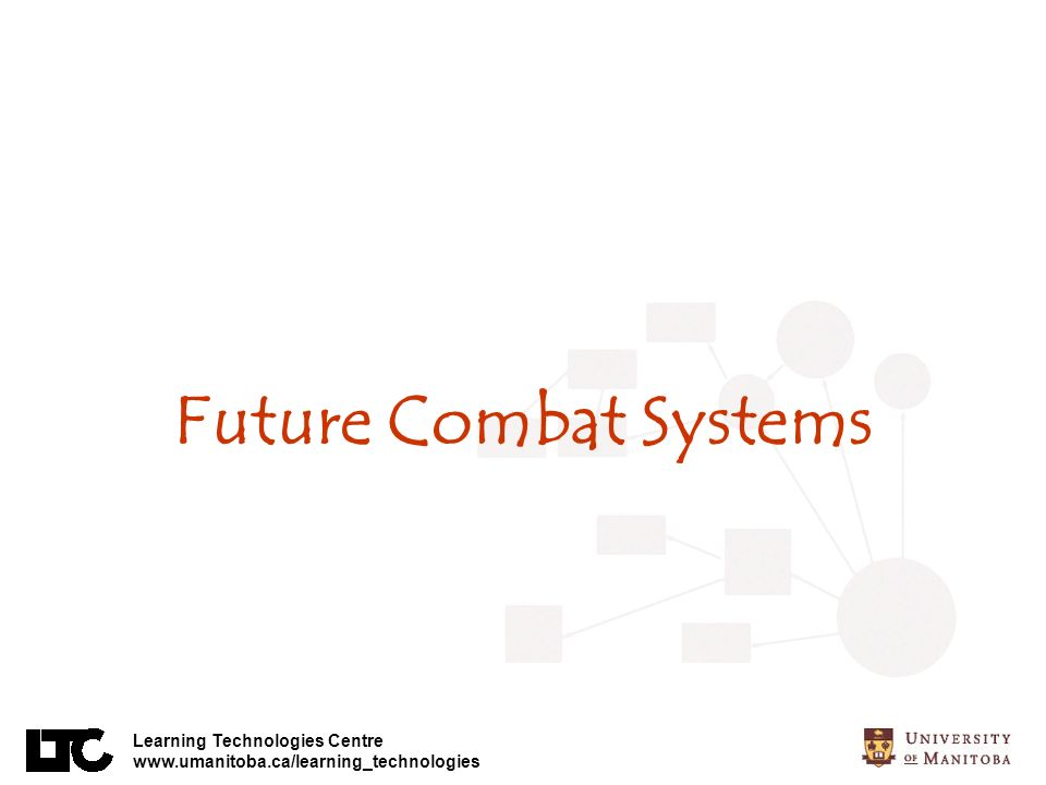 Learning Technologies Centre www.umanitoba.ca/learning_technologies Future Combat Systems