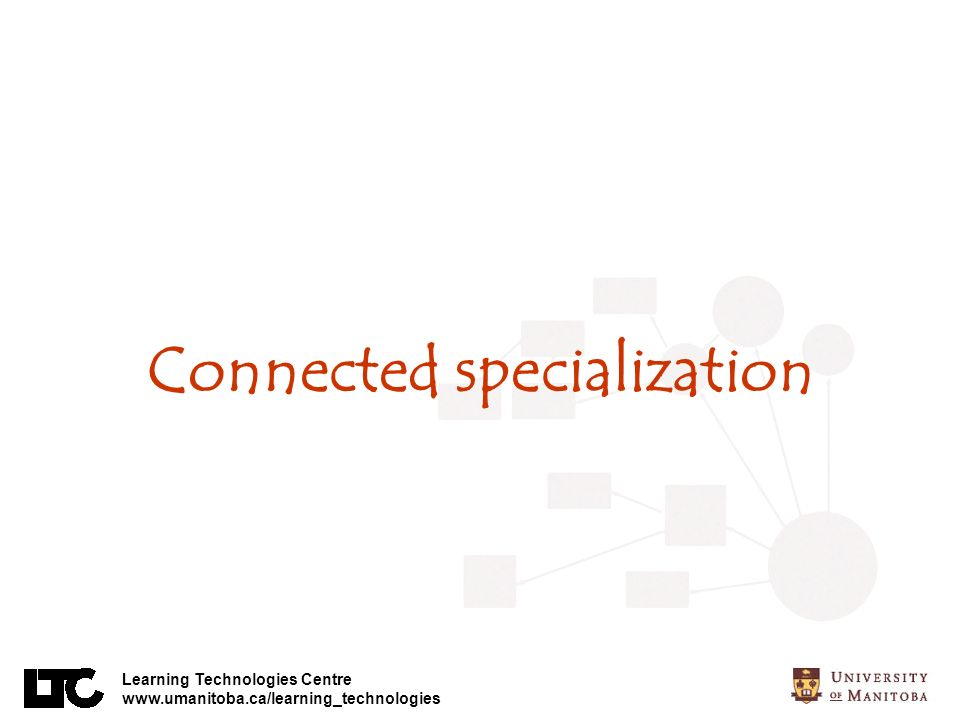 Learning Technologies Centre www.umanitoba.ca/learning_technologies Connected specialization