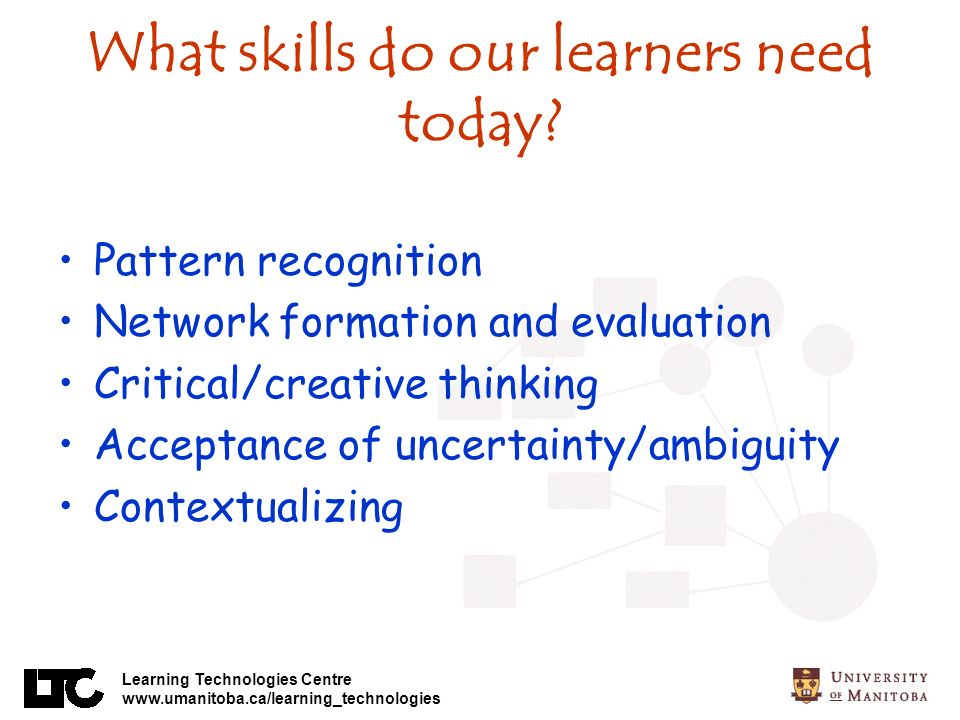 Learning Technologies Centre www.umanitoba.ca/learning_technologies What skills do our learners need today.
