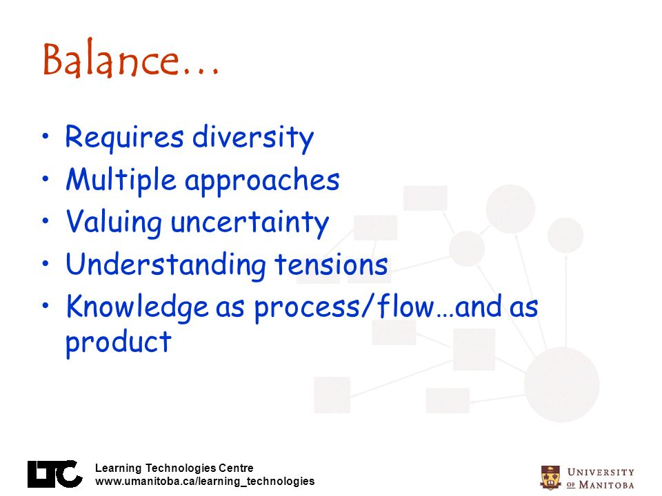 Learning Technologies Centre www.umanitoba.ca/learning_technologies Balance… Requires diversity Multiple approaches Valuing uncertainty Understanding tensions Knowledge as process/flow…and as product