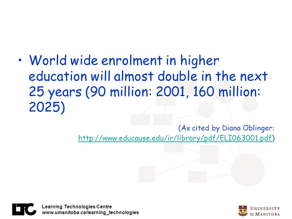 Learning Technologies Centre www.umanitoba.ca/learning_technologies World wide enrolment in higher education will almost double in the next 25 years (90 million: 2001, 160 million: 2025) (As cited by Diana Oblinger: http://www.educause.edu/ir/library/pdf/ELI063001.pdf) http://www.educause.edu/ir/library/pdf/ELI063001.pdf